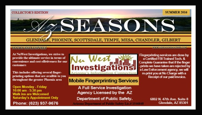 NU WEST INVESTIGATIONS, NUWEST INVESTIGATIONS, NU WEST INVESTIGATIONS GLENDALE ARIZONA, NU WEST INVESTIGATIONS GLENDALE AZ, @AzSeasons, @AzSeasonsMag, ADOPTION APPLICANTS, ADOPTION CHANDLER ARIZONA, ADOPTION GLENDALE ARIZONA, ADOPTION PHOENIX ARIZONA, ADOPTION SCOTTSDALE ARIZONA, ADOPTION TEMPE ARIZONA, Advertising, Arizona, AZ, BAIL BOND AGENT GLENDALE ARIZONA, BAIL BOND AGENT PHOENIX ARIZONA, BAIL BOND AGENT SCOTTSDALE ARIZONA, BANK GLENDALE ARIZONA, BANK PHOENIX ARIZONA, BANK SCOTTSDALE ARIZONA, CASINO CHANDLER ARIZONA, CASINO GLENDALE ARIZONA, CASINO LAVEEN ARIZONA, CASINO PHOENIX ARIZONA, CASINO SCOTTSDALE ARIZONA, Chandler AZ, CHILD CARE EMPLOYEES GLENDALE ARIZONA, CHILD CARE GLENDALE ARIZONA, CHILD CARE PHOENIX ARIZONA, CHILD CARE SCOTTSDALE ARIZONA, CHILD CARE TEMPE ARIZONA, DENTIST PHOENIX ARIZONA, DENTIST SCOTTSDALE ARIZONA, DENTIST TEMPE ARIZONA, DENTISTS GLENDALE ARIZONA, DOCTORS GLENDALE ARIZONA, DOCTORS PHOENIX ARIZONA, DOCTORS TEMPE ARIZONA, FINGER PRINTING GLENDALE ARIZONA, FINGER PRINTING GOODYEAR ARIZONA, FINGER PRINTING MESA ARIZONA, FINGER PRINTING PHOENIX ARIZONA, FINGER PRINTING SCOTTSDALE ARIZONA, FINGER PRINTING SURPRISE ARIZONA, FINGER PRINTING TEMPE ARIZONA, FIREARMS GLENDALE ARIZONA, FIREARMS PHOENIX ARIZONA, FIREARMS SCOTTSDALE ARIZONA, FIREARMS TUCSON ARIZONA, Glendale Arizona, GLENDALE LAWYERS FINGER PRINTING, HEALTH CARE GLENDALE ARIZONA, HEALTH CARE PHOENIX ARIZONA, HEALTH CARE SCOTTSDALE ARIZONA, IMMIGRATION GLENDALE ARIZONA, IMMIGRATION PHOENIX ARIZONA, IMMIGRATION SCOTTSDALE ARIZONA, INSURANCE BROKERS CHANDLER ARIZONA, INSURANCE BROKERS GLENDALE ARIZONA, INSURANCE BROKERS PHOENIX ARIZONA, INSURANCE BROKERS SCOTTSDALE ARIZONA, INSURANCE BROKERS TEMPE ARIZONA, INVESTIGATIONS BUCKEYE ARIZONA, INVESTIGATIONS CASA GRANDE ARIZONA, INVESTIGATIONS CHANDLER ARIZONA, INVESTIGATIONS FLORENCE ARIZONA, INVESTIGATIONS GLENDALE ARIZONA, INVESTIGATIONS GLENDALE AZ, INVESTIGATIONS GOODYEAR ARIZONA, INVESTIGATIONS MESA ARIZONA, INVESTIGATIONS PHOENIX ARIZONA, INVESTIGATIONS SCOTTSDALE ARIZONA, INVESTIGATIONS SURPRISE ARIZONA, INVESTIGATIONS TEMPE ARIZONA, INVESTIGATIONS TUCSON ARIZONA, INVESTIGATIONS WICKENBURG ARIZONA, INVESTIGATOR GLENDALE ARIZONA, Kalvin Arailias, LAWYERS GLENDALE ARIZONA, LAWYERS PHOENIX ARIZONA, LAWYERS SCOTTSDALE, MASSAGE THERAPIST GLENDALE ARIZONA, MASSAGE THERAPIST PHOENIX ARIZONA, MASSAGE THERAPIST SCOTTSDALE ARIZONA, Mesa Arizona, Mobile Finger Printing, MOBILE FINGER PRINTING GLENDALE ARIZONA, MOBILE FINGER PRINTING MESA ARIZONA, MOBILE FINGER PRINTING PHOENIX ARIZONA, MOBILE FINGER PRINTING TEMPE ARIZONA, NURSES GLENDALE ARIZONA, NURSES GOODYEAR ARIZONA, NURSES MESA ARIZONA, NURSES PHOENIX ARIZONA, NURSES SCOTTSDALE ARIZONA, NURSES SURPRISE ARIZONA, NURSES TEMPE ARIZONA, PASSPORT CHANDLER ARIZONA, PASSPORT GLENDALE ARIZONA, PASSPORT MESA ARIZONA, PASSPORT PHOENIX ARIZONA, PASSPORT SCOTTSDALE ARIZONA, PASSPORT TEMPE ARIZONA, PHARMACISTS GLENDALE ARIZONA, PHARMACISTS MESA ARIZONA, PHARMACISTS PHOENIX ARIZONA, PHARMACISTS SCOTTSDALE ARIZONA, PHARMACISTS TEMPE ARIZONA, Phoenix Arizona, PRIVATE INVESTIGATOR CHANDLER ARIZONA, PRIVATE INVESTIGATOR GLENDALE ARIZONA, PRIVATE INVESTIGATOR MESA ARIZONA, PRIVATE INVESTIGATOR PHOENIX ARIZONA, PRIVATE INVESTIGATOR SCOTTSDALE ARIZONA, PRIVATE INVESTIGATOR TEMPE ARIZONA, Scottsdale Arizona, Surprise Arizona, SURPRISE ARIZONA ADOPTION, Tempe Arizona, United States.